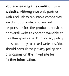 You are leaving this credit union's website. Although we only partner with and link to reputable companies, we do not provide, and are not responsible for, the products, services or overall website content available at this third-party site. Our privacy policy does not apply to linked websites. You should consult the privacy policy and disclosures on the linked site for further information.